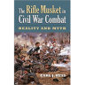 The Rifle Musket in Civil War Combat: Reality and Myth