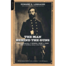 The Man Behind The Guns: A Military Biography Of General Henry J. Hunt